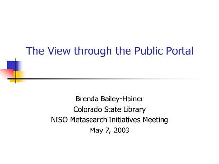 The View through the Public Portal Brenda Bailey-Hainer Colorado State Library NISO Metasearch Initiatives Meeting May 7, 2003.
