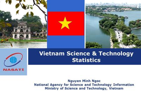 Vietnam Science & Technology Statistics Nguyen Minh Ngoc National Agency for Science and Technology Information Ministry of Science and Technology, Vietnam.