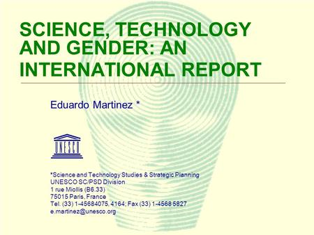 1 SCIENCE, TECHNOLOGY AND GENDER: AN INTERNATIONAL REPORT Eduardo Martinez * *Science and Technology Studies & Strategic Planning UNESCO SC/PSD Division.