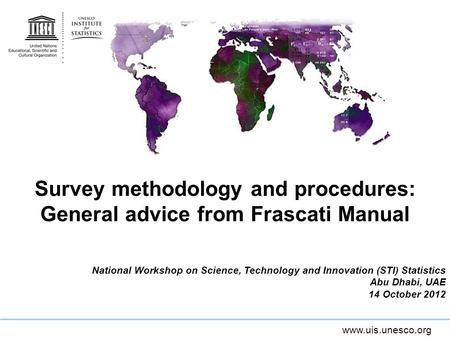 Www.uis.unesco.org Survey methodology and procedures: General advice from Frascati Manual National Workshop on Science, Technology and Innovation (STI)