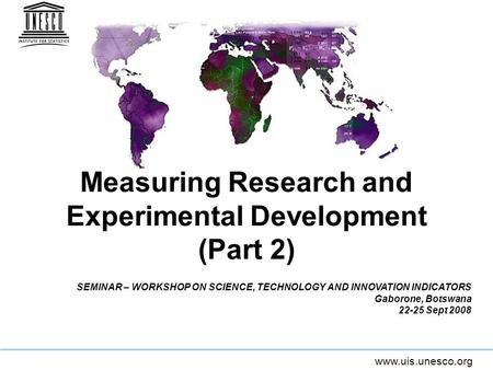Www.uis.unesco.org Measuring Research and Experimental Development (Part 2) SEMINAR – WORKSHOP ON SCIENCE, TECHNOLOGY AND INNOVATION INDICATORS Gaborone,