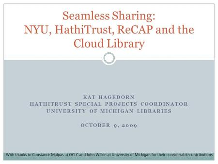 KAT HAGEDORN HATHITRUST SPECIAL PROJECTS COORDINATOR UNIVERSITY OF MICHIGAN LIBRARIES OCTOBER 9, 2009 Seamless Sharing: NYU, HathiTrust, ReCAP and the.