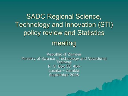 SADC Regional Science, Technology and Innovation (STI) policy review and Statistics meeting Republic of Zambia Ministry of Science, Technology and Vocational.