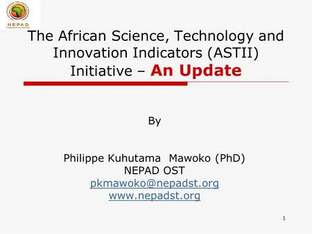 1 The African Science, Technology and Innovation Indicators (ASTII) Initiative – An Update By Philippe Kuhutama Mawoko (PhD) NEPAD OST