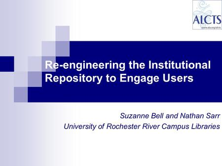 Suzanne Bell and Nathan Sarr University of Rochester River Campus Libraries Re-engineering the Institutional Repository to Engage Users.