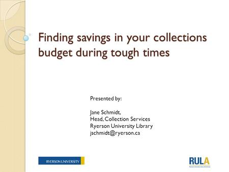 Finding savings in your collections budget during tough times Presented by: Jane Schmidt, Head, Collection Services Ryerson University Library