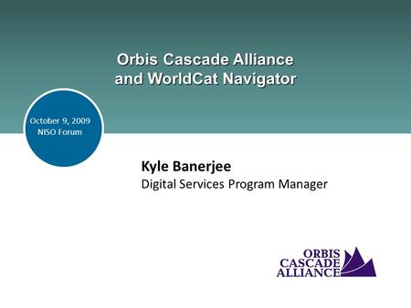Orbis Cascade Alliance and WorldCat Navigator Kyle Banerjee Digital Services Program Manager October 9, 2009 NISO Forum.