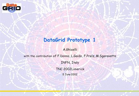 DataGrid Prototype 1 A.Ghiselli with the contribution of F.Donno, L.Gaido, F.Prelz, M.Sgaravatto INFN, Italy TNC 2002Limerick 5 June 2002.