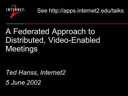A Federated Approach to Distributed, Video-Enabled Meetings Ted Hanss, Internet2 5 June 2002 See