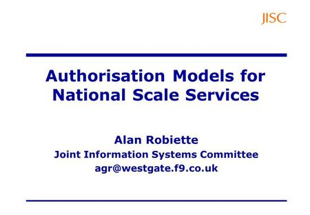 Authorisation Models for National Scale Services Alan Robiette Joint Information Systems Committee