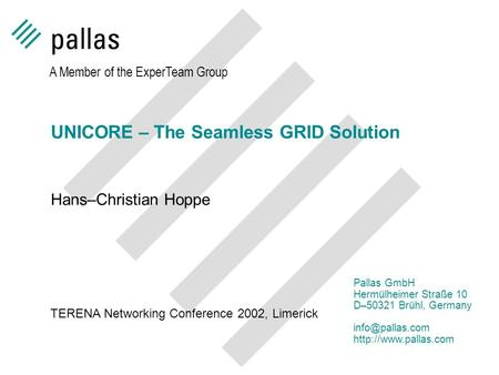 UNICORE – The Seamless GRID Solution Hans–Christian Hoppe A Member of the ExperTeam Group Pallas GmbH Hermülheimer Straße 10 D–50321 Brühl, Germany