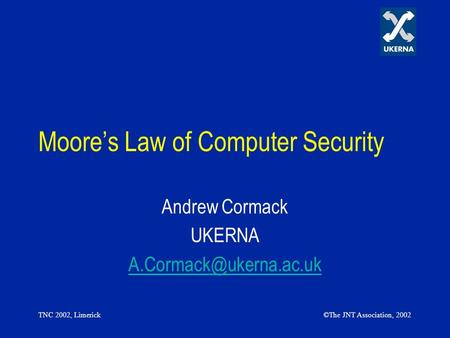 TNC 2002, Limerick©The JNT Association, 2002 Moores Law of Computer Security Andrew Cormack UKERNA