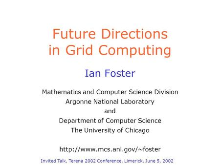 Future Directions in Grid Computing Ian Foster Mathematics and Computer Science Division Argonne National Laboratory and Department of Computer Science.