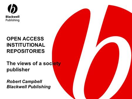 OPEN ACCESS INSTITUTIONAL REPOSITORIES The views of a society publisher Robert Campbell Blackwell Publishing.