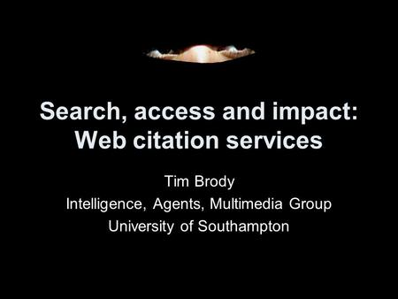 Search, access and impact: Web citation services Tim Brody Intelligence, Agents, Multimedia Group University of Southampton.