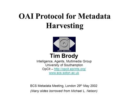 OAI Protocol for Metadata Harvesting Tim Brody Intelligence, Agents, Multimedia Group University of Southampton OpCit –