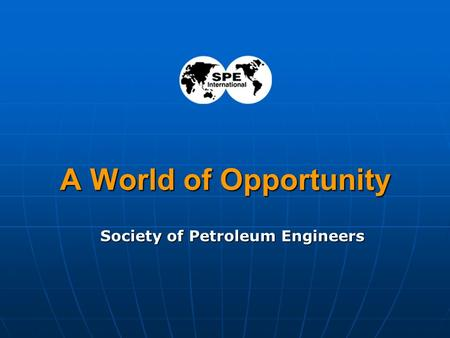 1 A World of Opportunity Society of Petroleum Engineers.