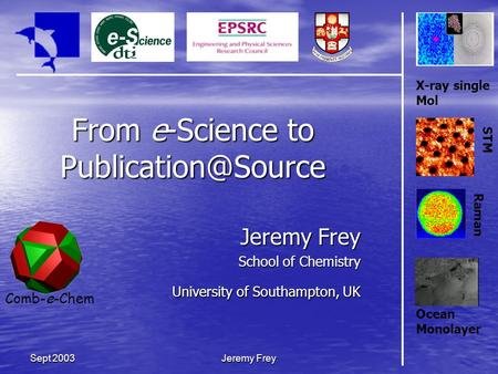 Comb-e-Chem Jeremy Frey Sept 2003 From e-Science to Jeremy Frey School of Chemistry University of Southampton, UK X-ray single Mol STM.