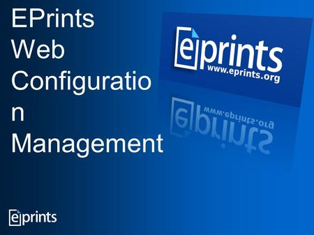 EPrints Web Configuratio n Management. SQL database Web server Scripts to configure repository activities Configuration files EPrints - the Administrator's.