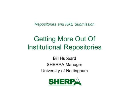 Repositories and RAE Submission Getting More Out Of Institutional Repositories Bill Hubbard SHERPA Manager University of Nottingham.