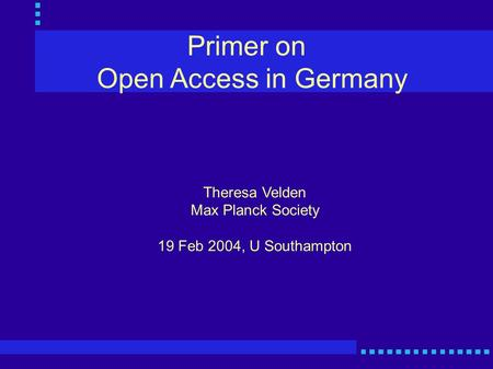 Primer on Open Access in Germany Theresa Velden Max Planck Society 19 Feb 2004, U Southampton.