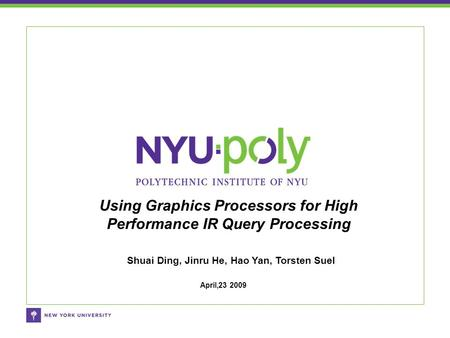 Shuai Ding, Jinru He, Hao Yan, Torsten Suel Using Graphics Processors for High Performance IR Query Processing April,23 2009.