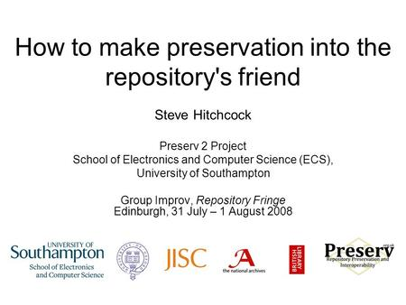 How to make preservation into the repository's friend Steve Hitchcock Preserv 2 Project School of Electronics and Computer Science (ECS), University of.