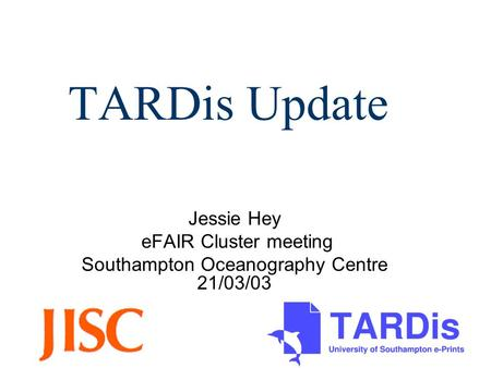 TARDis Update Jessie Hey eFAIR Cluster meeting Southampton Oceanography Centre 21/03/03.