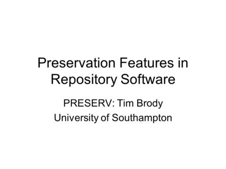 Preservation Features in Repository Software PRESERV: Tim Brody University of Southampton.