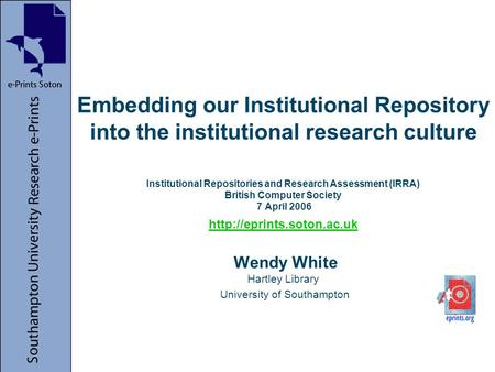 Embedding our Institutional Repository into the institutional research culture Institutional Repositories and Research Assessment (IRRA) British Computer.