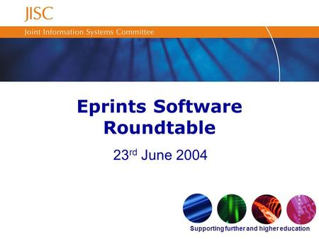 Supporting further and higher education Eprints Software Roundtable 23 rd June 2004.