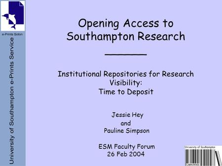 Opening Access to Southampton Research ______ Institutional Repositories for Research Visibility: Time to Deposit Jessie Hey and Pauline Simpson ESM Faculty.