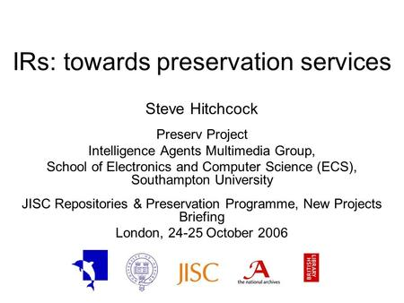 IRs: towards preservation services Steve Hitchcock Preserv Project Intelligence Agents Multimedia Group, School of Electronics and Computer Science (ECS),