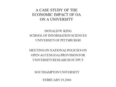 A CASE STUDY OF THE ECONOMIC IMPACT OF OA ON A UNIVERSITY DONALD W. KING SCHOOL OF INFORMATION SCIENCES UNIVERSITY OF PITTSBURGH MEETING ON NATIONAL POLICIES.