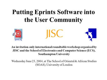Putting Eprints Software into the User Community An invitation-only international roundtable workshop organised by JISC and the School of Electronics and.