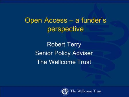 Open Access – a funders perspective Robert Terry Senior Policy Adviser The Wellcome Trust.