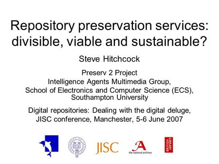 Repository preservation services: divisible, viable and sustainable? Steve Hitchcock Preserv 2 Project Intelligence Agents Multimedia Group, School of.