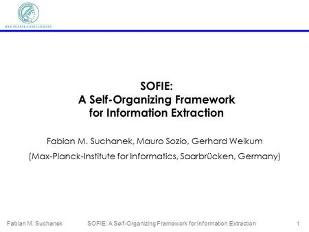 Fabian M. Suchanek SOFIE: A Self-Organizing Framework for Information Extraction 1 SOFIE: A Self-Organizing Framework for Information Extraction Fabian.