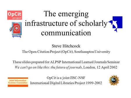 The emerging infrastructure of scholarly communication Steve Hitchcock The Open Citation Project (OpCit), Southampton University These slides prepared.