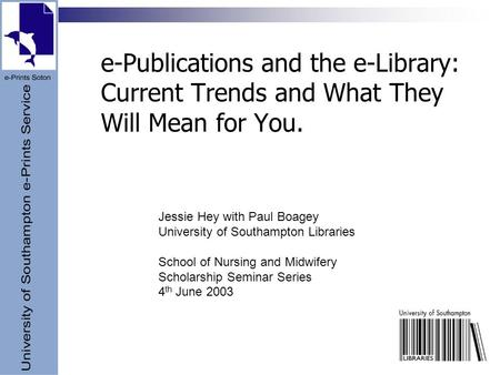 E-Publications and the e-Library: Current Trends and What They Will Mean for You. Jessie Hey with Paul Boagey University of Southampton Libraries School.