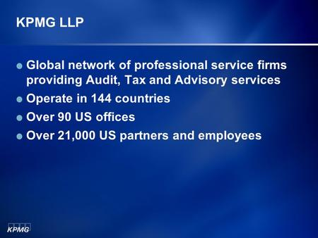 KPMG LLP Global network of professional service firms providing Audit, Tax and Advisory services Operate in 144 countries Over 90 US offices Over 21,000.
