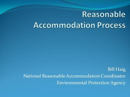 Bill Haig National Reasonable Accommodation Coordinator Environmental Protection Agency.