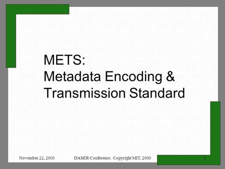 November 22, 2003DASER Conference. Copyright MIT, 20031 METS: Metadata Encoding & Transmission Standard.