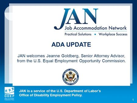 JAN is a service of the U.S. Department of Labors Office of Disability Employment Policy. ADA UPDATE JAN welcomes Jeanne Goldberg, Senior Attorney Advisor,