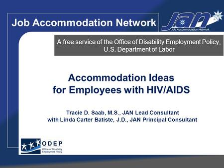 Accommodation Ideas for Employees with HIV/AIDS Tracie D. Saab, M.S., JAN Lead Consultant with Linda Carter Batiste, J.D., JAN Principal Consultant A free.