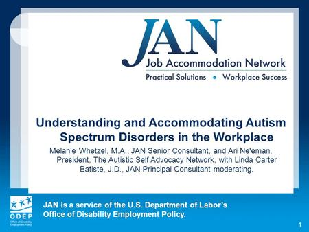 JAN is a service of the U.S. Department of Labors Office of Disability Employment Policy. 1 Understanding and Accommodating Autism Spectrum Disorders in.