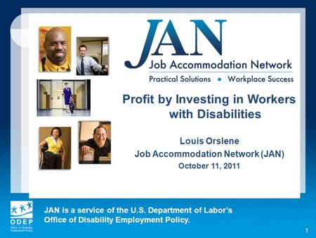JAN is a service of the U.S. Department of Labors Office of Disability Employment Policy. 1 Profit by Investing in Workers with Disabilities Louis Orslene.