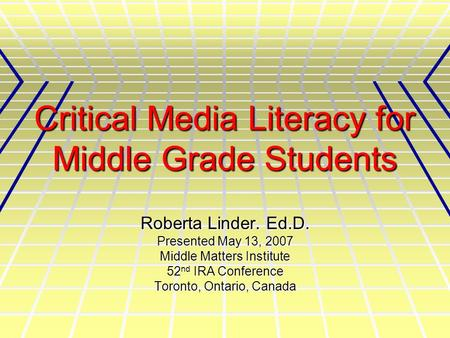 Critical Media Literacy for Middle Grade Students Roberta Linder. Ed.D. Presented May 13, 2007 Middle Matters Institute 52 nd IRA Conference Toronto, Ontario,