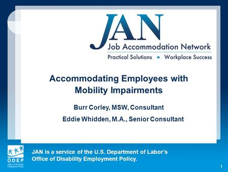 JAN is a service of the U.S. Department of Labors Office of Disability Employment Policy. 1 Accommodating Employees with Mobility Impairments Burr Corley,