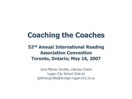 Coaching the Coaches 52 nd Annual International Reading Association Convention Toronto, Ontario; May 16, 2007 Julie Palmer Gnotta, Literacy Coach Logan.